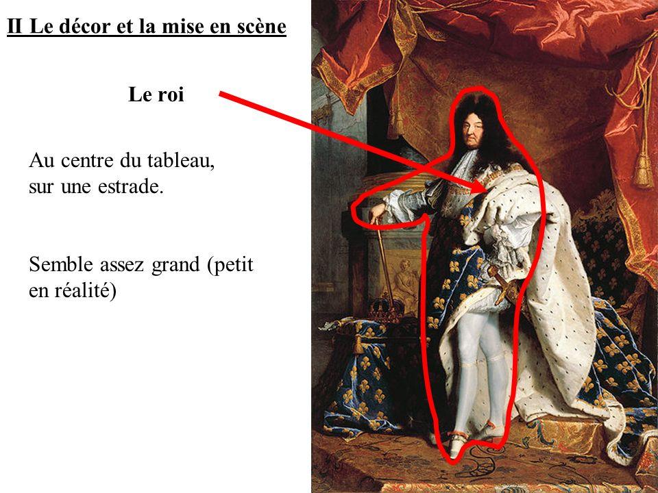II Le décor et la mise en scène Au centre du tableau, sur une estrade. Semble assez grand (petit en réalité) Le roi