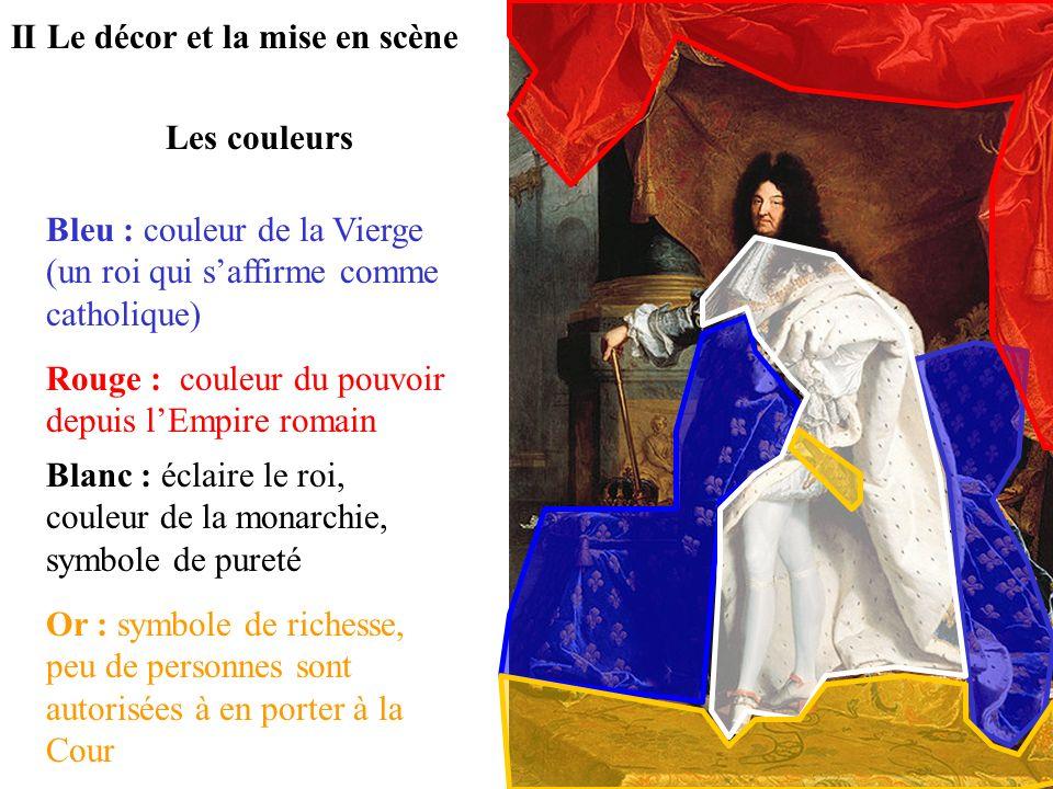 Les couleurs II Le décor et la mise en scène Bleu : couleur de la Vierge (un roi qui saffirme comme catholique) Rouge : couleur du pouvoir depuis lEmp