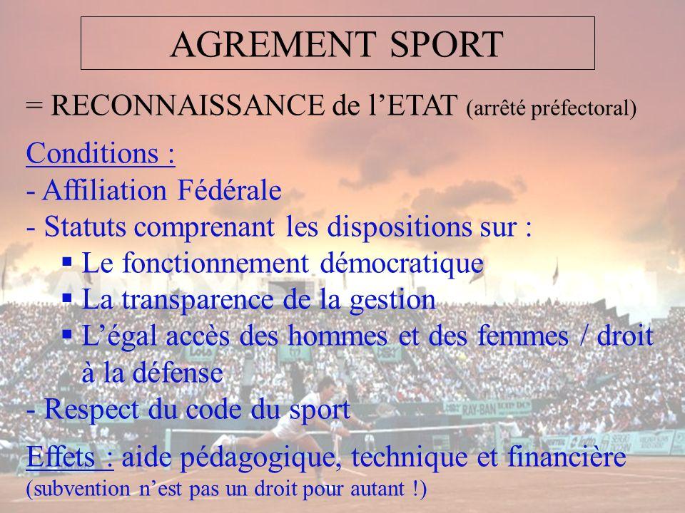 AGREMENT SPORT = RECONNAISSANCE de lETAT (arrêté préfectoral) Conditions : - Affiliation Fédérale - Statuts comprenant les dispositions sur : Le fonct