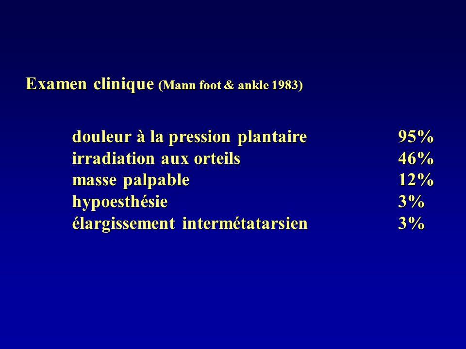 Examen clinique (Mann foot & ankle 1983) douleur à la pression plantaire95% irradiation aux orteils46% masse palpable12% hypoesthésie3% élargissement