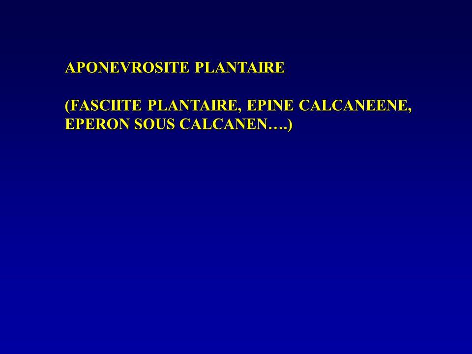 APONEVROSITE PLANTAIRE (FASCIITE PLANTAIRE, EPINE CALCANEENE, EPERON SOUS CALCANEN….)