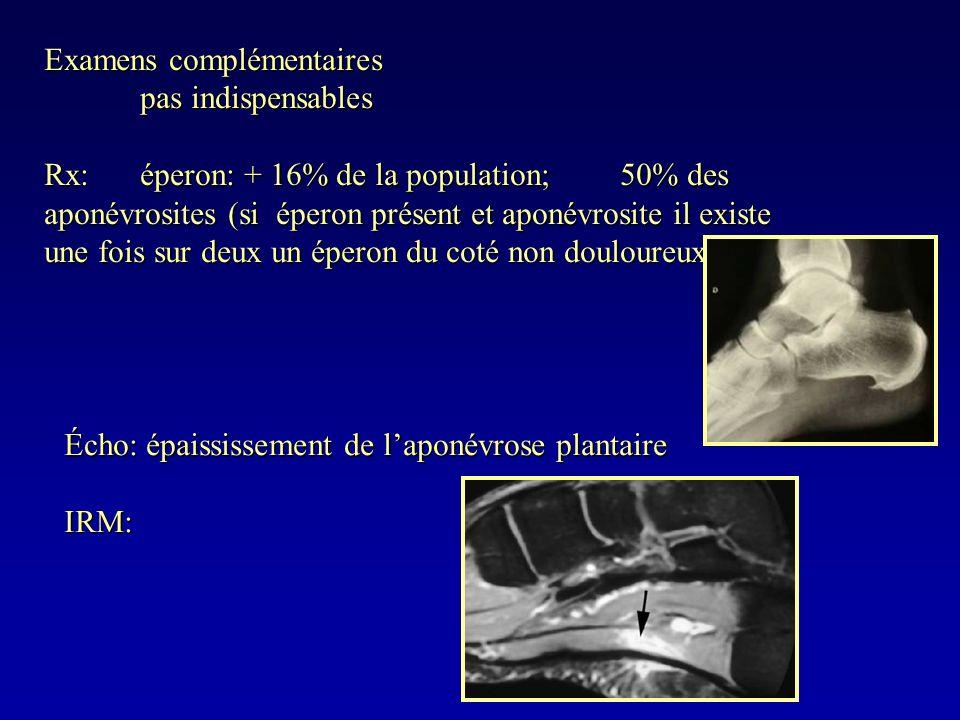 Examens complémentaires pas indispensables Rx:éperon: + 16% de la population; 50% des aponévrosites (si éperon présent et aponévrosite il existe une f