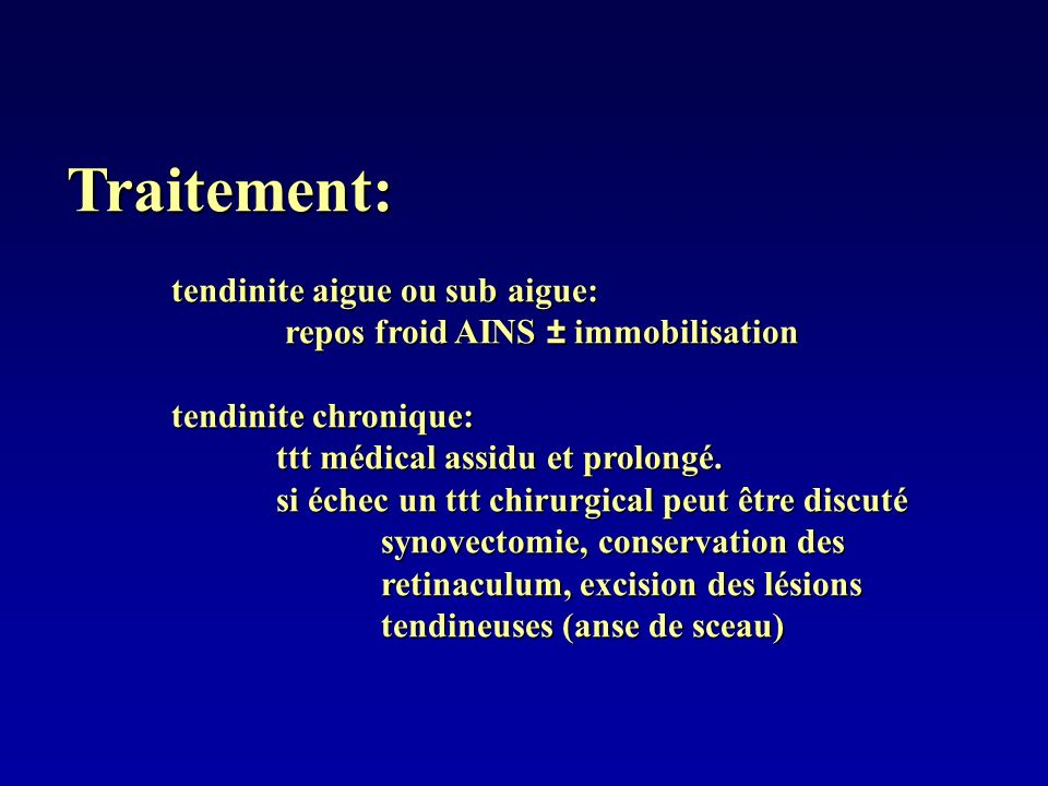 Traitement: tendinite aigue ou sub aigue: repos froid AINS ± immobilisation repos froid AINS ± immobilisation tendinite chronique: ttt médical assidu