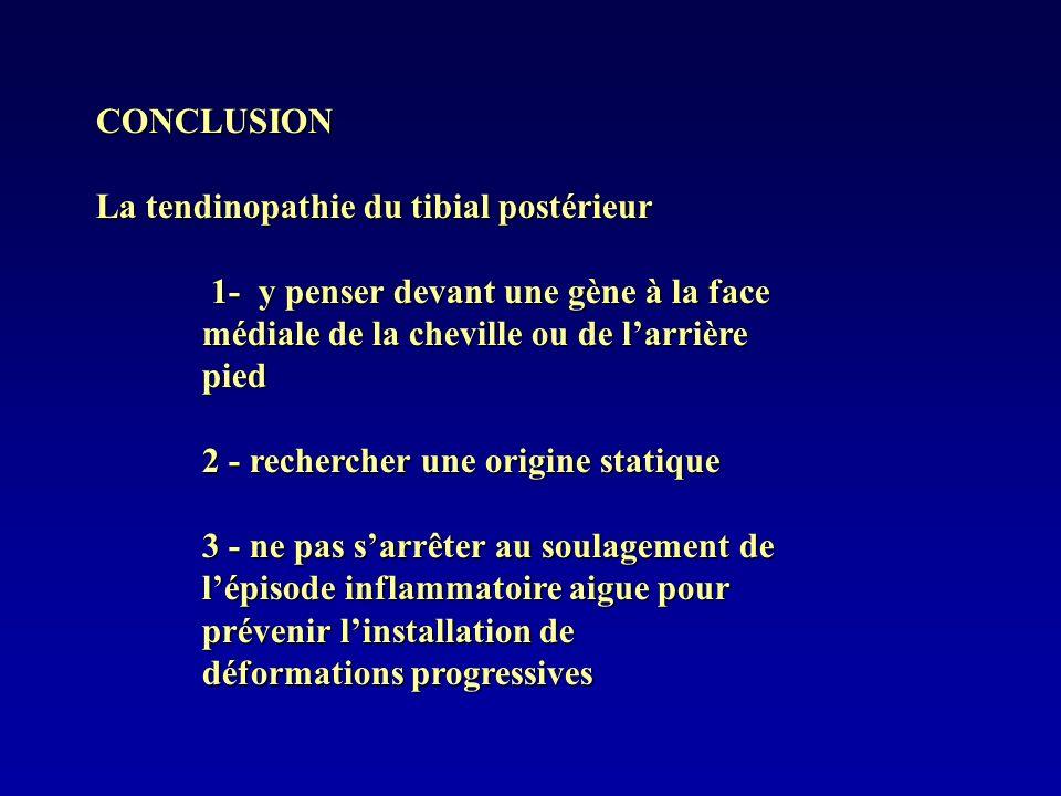 CONCLUSION La tendinopathie du tibial postérieur 1- y penser devant une gène à la face médiale de la cheville ou de larrière pied 1- y penser devant u