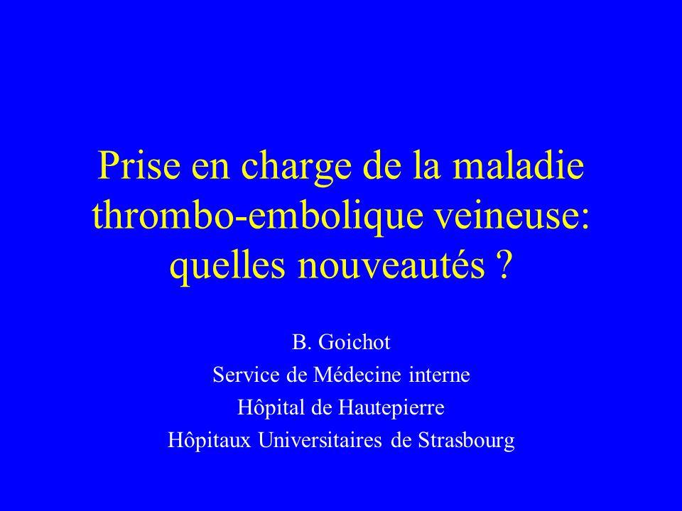 Prise en charge de la maladie thrombo-embolique veineuse: quelles nouveautés ? B. Goichot Service de Médecine interne Hôpital de Hautepierre Hôpitaux