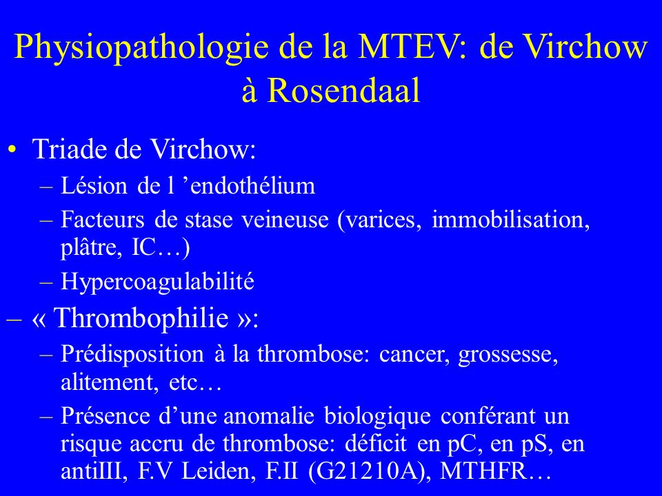 Physiopathologie de la MTEV: de Virchow à Rosendaal Triade de Virchow: –Lésion de l endothélium –Facteurs de stase veineuse (varices, immobilisation, plâtre, IC…) –Hypercoagulabilité –« Thrombophilie »: –Prédisposition à la thrombose: cancer, grossesse, alitement, etc… –Présence dune anomalie biologique conférant un risque accru de thrombose: déficit en pC, en pS, en antiIII, F.V Leiden, F.II (G21210A), MTHFR…