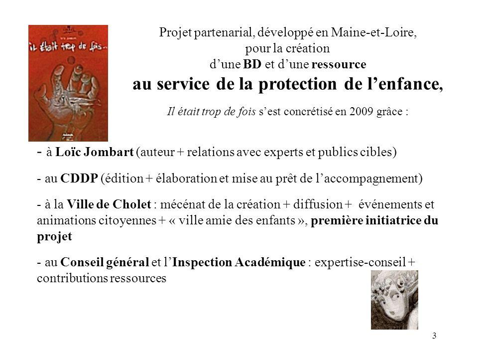 3 Projet partenarial, développé en Maine-et-Loire, pour la création dune BD et dune ressource au service de la protection de lenfance, Il était trop de fois sest concrétisé en 2009 grâce : - à Loïc Jombart (auteur + relations avec experts et publics cibles) - au CDDP (édition + élaboration et mise au prêt de laccompagnement) - à la Ville de Cholet : mécénat de la création + diffusion + événements et animations citoyennes + « ville amie des enfants », première initiatrice du projet - au Conseil général et lInspection Académique : expertise-conseil + contributions ressources