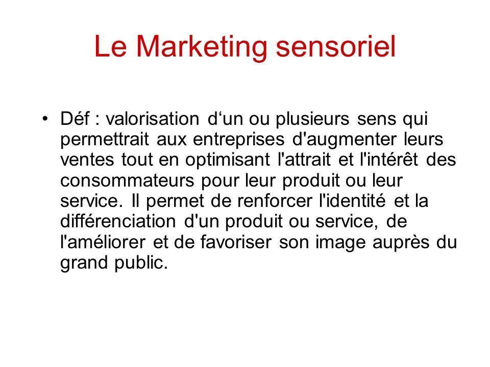 Le Marketing sensoriel Déf : valorisation dun ou plusieurs sens qui permettrait aux entreprises d augmenter leurs ventes tout en optimisant l attrait et l intérêt des consommateurs pour leur produit ou leur service.