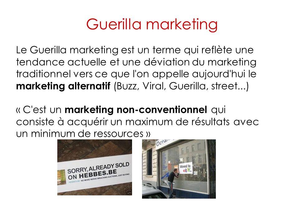 Guerilla marketing Le Guerilla marketing est un terme qui reflète une tendance actuelle et une déviation du marketing traditionnel vers ce que l on appelle aujourd hui le marketing alternatif (Buzz, Viral, Guerilla, street...) « C est un marketing non-conventionnel qui consiste à acquérir un maximum de résultats avec un minimum de ressources »
