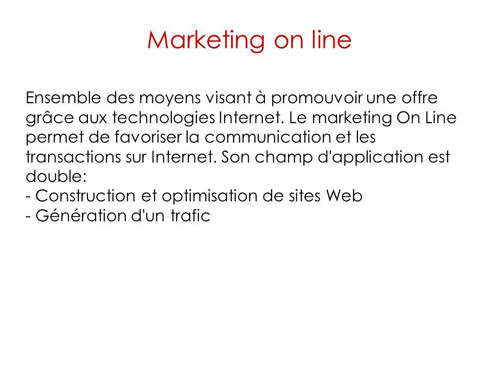 Marketing on line Ensemble des moyens visant à promouvoir une offre grâce aux technologies Internet. Le marketing On Line permet de favoriser la commu