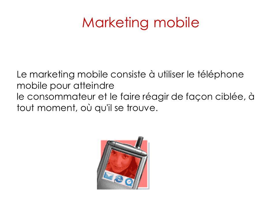 Marketing mobile Le marketing mobile consiste à utiliser le téléphone mobile pour atteindre le consommateur et le faire réagir de façon ciblée, à tout