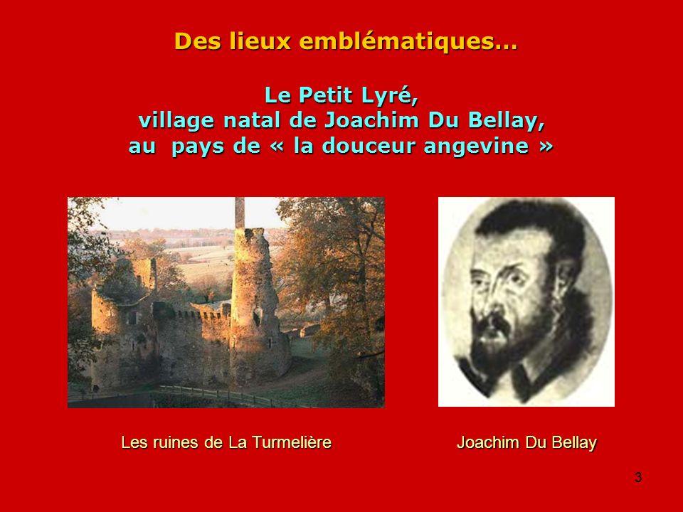 3 Des lieux emblématiques… Le Petit Lyré, village natal de Joachim Du Bellay, au pays de « la douceur angevine » Joachim Du Bellay Les ruines de La Tu