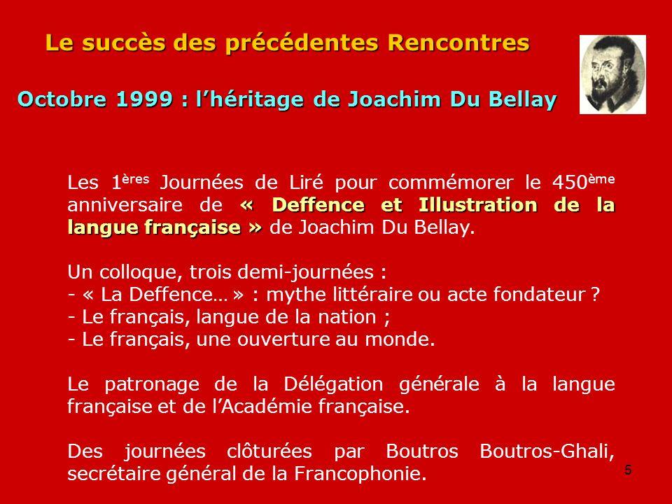 5 Le succès des précédentes Rencontres Octobre 1999 : lhéritage de Joachim Du Bellay « Deffence et Illustration de la langue française » Les 1 ères Jo