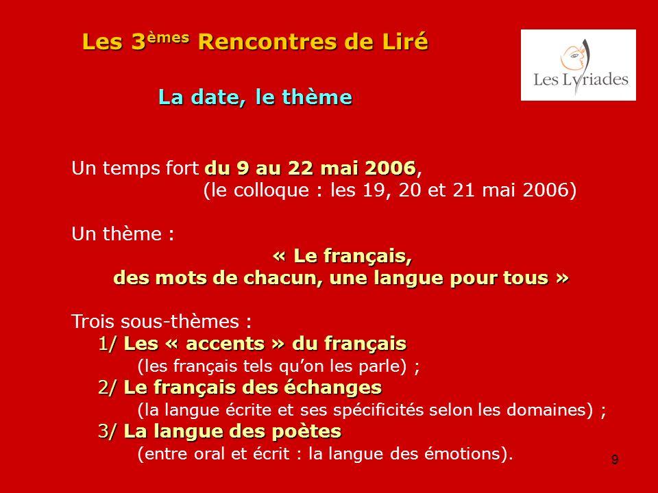 9 Les 3 èmes Rencontres de Liré La date, le thème du 9 au 22 mai 2006 Un temps fort du 9 au 22 mai 2006, (le colloque : les 19, 20 et 21 mai 2006) Un