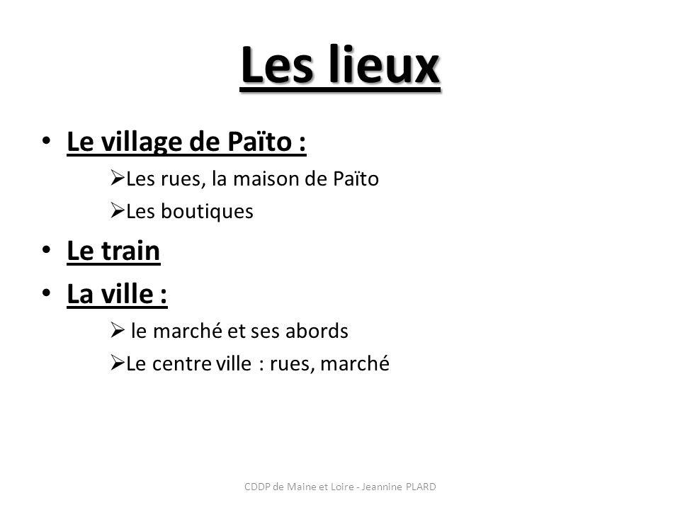 CDDP de Maine et Loire - Jeannine PLARD Les lieux Le village de Païto : Les rues, la maison de Païto Les boutiques Le train La ville : le marché et ses abords Le centre ville : rues, marché