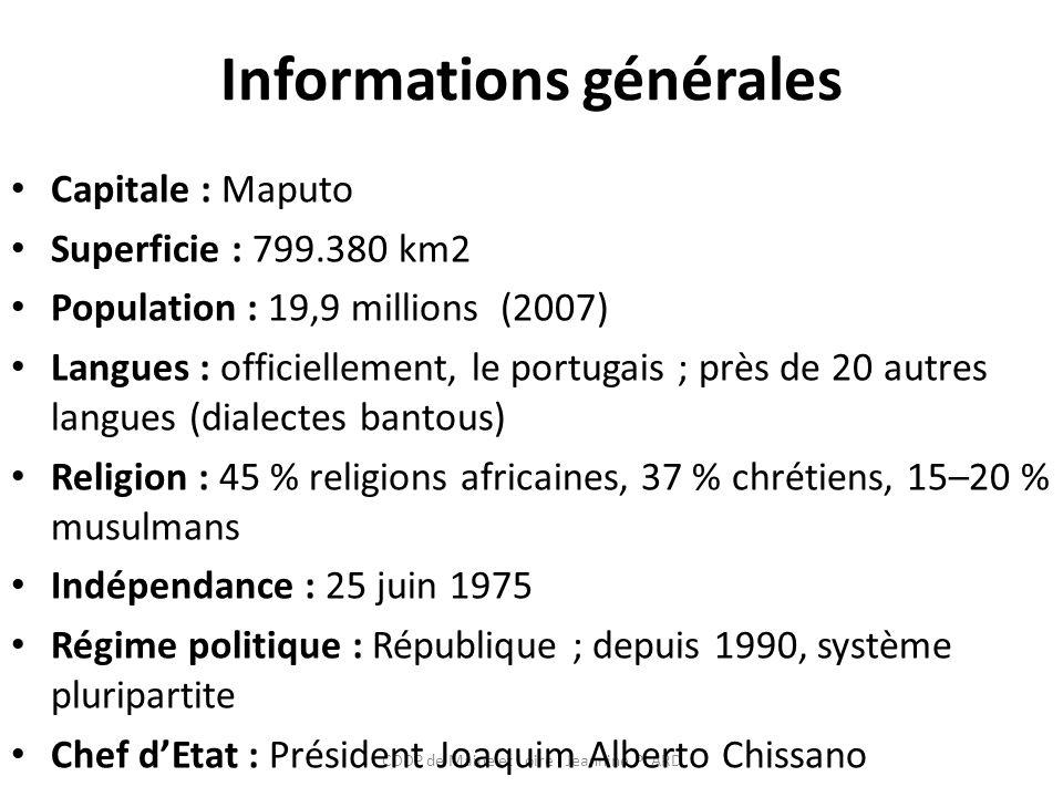 Informations générales Capitale : Maputo Superficie : 799.380 km2 Population : 19,9 millions (2007) Langues : officiellement, le portugais ; près de 20 autres langues (dialectes bantous) Religion : 45 % religions africaines, 37 % chrétiens, 15–20 % musulmans Indépendance : 25 juin 1975 Régime politique : République ; depuis 1990, système pluripartite Chef dEtat : Président Joaquim Alberto Chissano