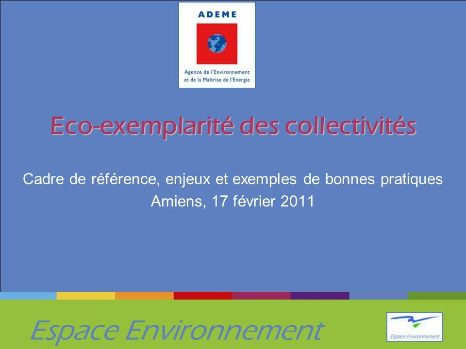 Espace Environnement Eco-exemplarité des collectivités Cadre de référence, enjeux et exemples de bonnes pratiques Amiens, 17 février 2011