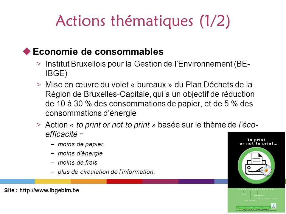 Actions thématiques (1/2) Economie de consommables >Institut Bruxellois pour la Gestion de lEnvironnement (BE- IBGE) >Mise en œuvre du volet « bureaux