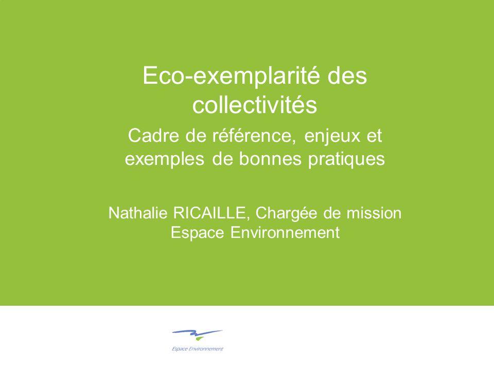 Eco-exemplarité des collectivités Cadre de référence, enjeux et exemples de bonnes pratiques Nathalie RICAILLE, Chargée de mission Espace Environnement