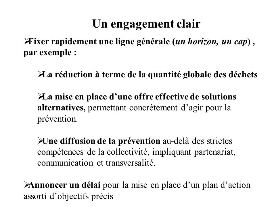 Un engagement clair Fixer rapidement une ligne générale (un horizon, un cap), par exemple : La réduction à terme de la quantité globale des déchets La