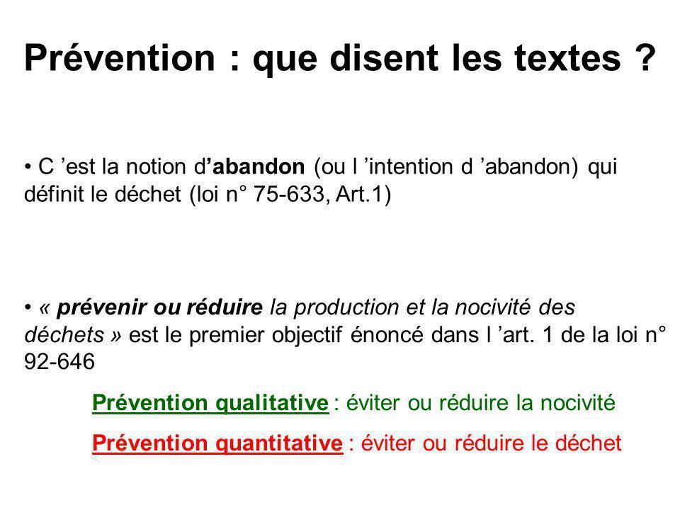 Prévention : que disent les textes ? C est la notion dabandon (ou l intention d abandon) qui définit le déchet (loi n° 75-633, Art.1) « prévenir ou ré