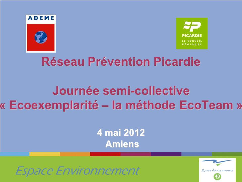 Espace Environnement Réseau Prévention Picardie Journée semi-collective « Ecoexemplarité – la méthode EcoTeam » 4 mai 2012 Amiens