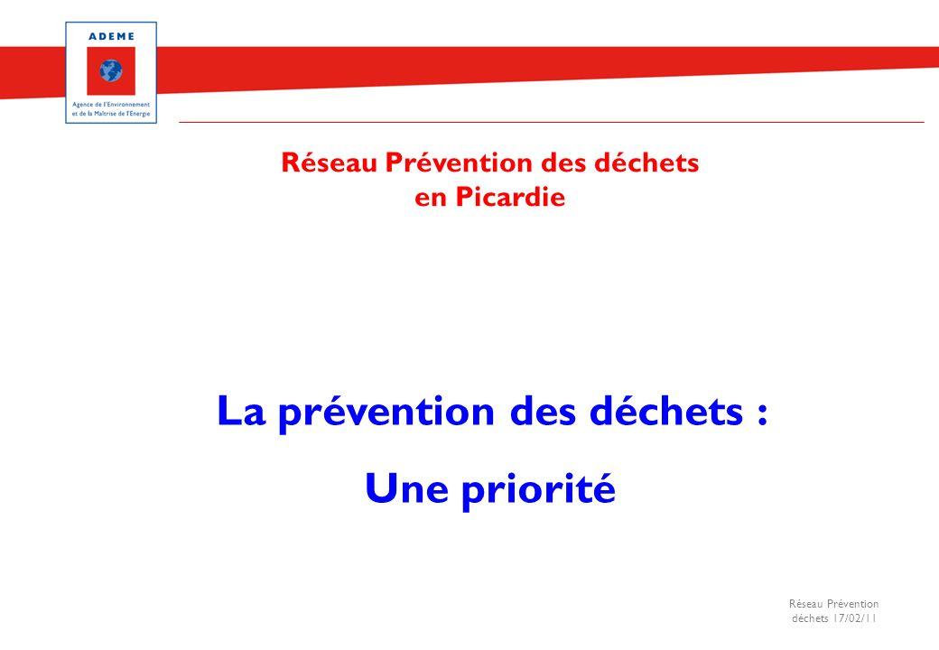 Réseau Prévention déchets 17/02/11 La prévention des déchets : Une priorité Réseau Prévention des déchets en Picardie