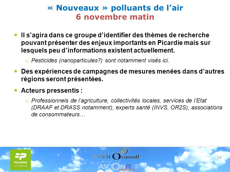 24 « Nouveaux » polluants de lair 6 novembre matin Il sagira dans ce groupe didentifier des thèmes de recherche pouvant présenter des enjeux importants en Picardie mais sur lesquels peu dinformations existent actuellement.