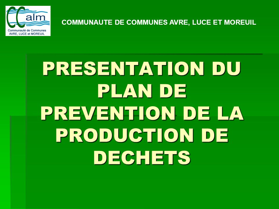 PRESENTATION DU PLAN DE PREVENTION DE LA PRODUCTION DE DECHETS COMMUNAUTE DE COMMUNES AVRE, LUCE ET MOREUIL