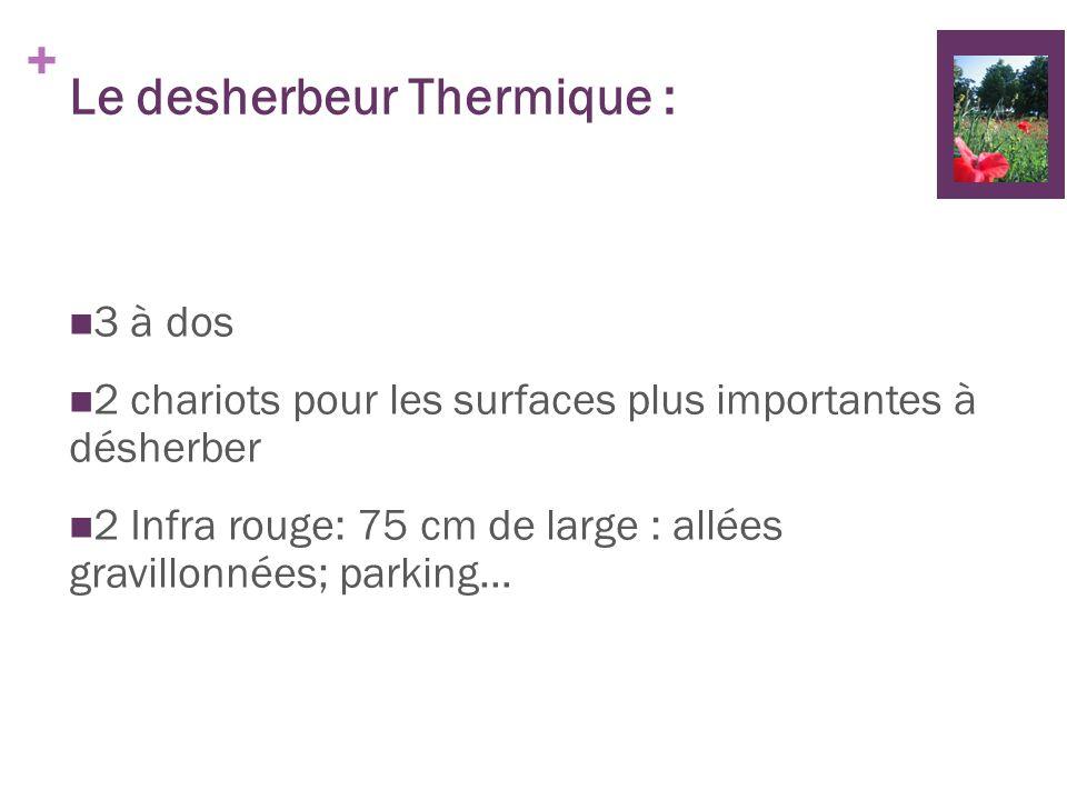 + Le desherbeur Thermique : 3 à dos 2 chariots pour les surfaces plus importantes à désherber 2 Infra rouge: 75 cm de large : allées gravillonnées; pa