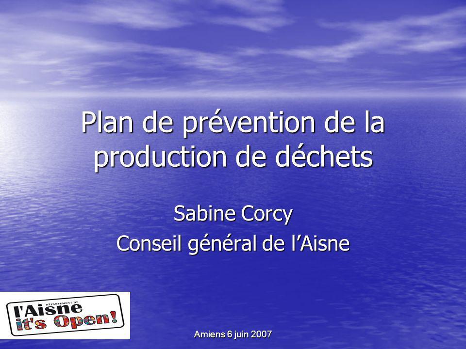 Amiens 6 juin 2007 Plan de prévention de la production de déchets Sabine Corcy Conseil général de lAisne