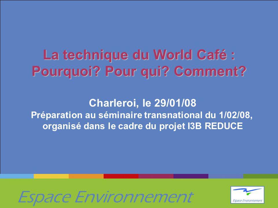Espace Environnement La technique du World Café : Pourquoi? Pour qui? Comment? Charleroi, le 29/01/08 Préparation au séminaire transnational du 1/02/0