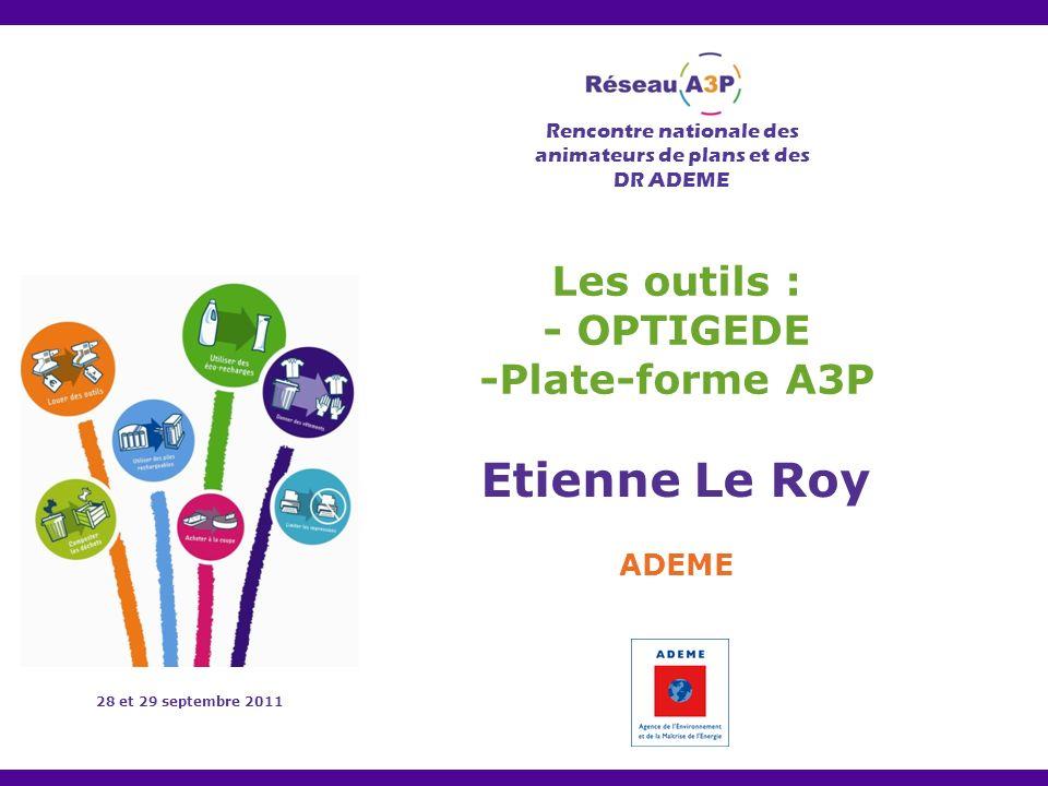 Rencontre nationale des animateurs de plans et des DR ADEME 28 et 29 septembre 2011 Les outils : - OPTIGEDE -Plate-forme A3P Etienne Le Roy ADEME