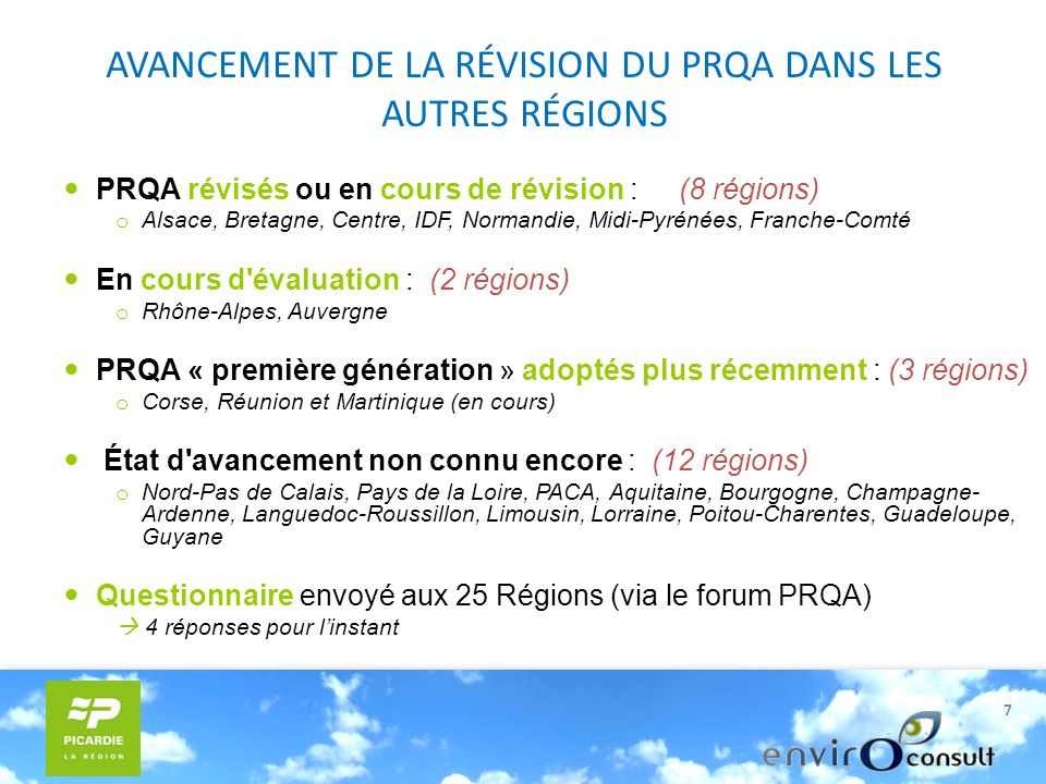 7 AVANCEMENT DE LA RÉVISION DU PRQA DANS LES AUTRES RÉGIONS PRQA révisés ou en cours de révision : (8 régions) o Alsace, Bretagne, Centre, IDF, Normandie, Midi-Pyrénées, Franche-Comté En cours d évaluation : (2 régions) o Rhône-Alpes, Auvergne PRQA « première génération » adoptés plus récemment : (3 régions) o Corse, Réunion et Martinique (en cours) État d avancement non connu encore : (12 régions) o Nord-Pas de Calais, Pays de la Loire, PACA, Aquitaine, Bourgogne, Champagne- Ardenne, Languedoc-Roussillon, Limousin, Lorraine, Poitou-Charentes, Guadeloupe, Guyane Questionnaire envoyé aux 25 Régions (via le forum PRQA) 4 réponses pour linstant