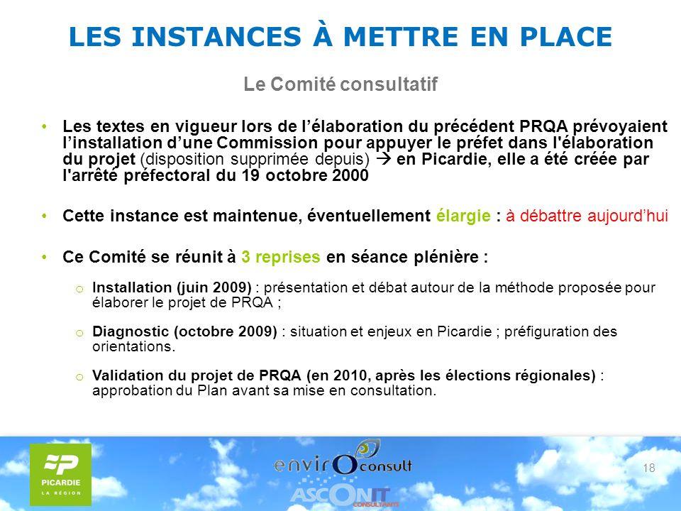 18 LES INSTANCES À METTRE EN PLACE Le Comité consultatif Les textes en vigueur lors de lélaboration du précédent PRQA prévoyaient linstallation dune Commission pour appuyer le préfet dans l élaboration du projet (disposition supprimée depuis) en Picardie, elle a été créée par l arrêté préfectoral du 19 octobre 2000 Cette instance est maintenue, éventuellement élargie : à débattre aujourdhui Ce Comité se réunit à 3 reprises en séance plénière : o Installation (juin 2009) : présentation et débat autour de la méthode proposée pour élaborer le projet de PRQA ; o Diagnostic (octobre 2009) : situation et enjeux en Picardie ; préfiguration des orientations.