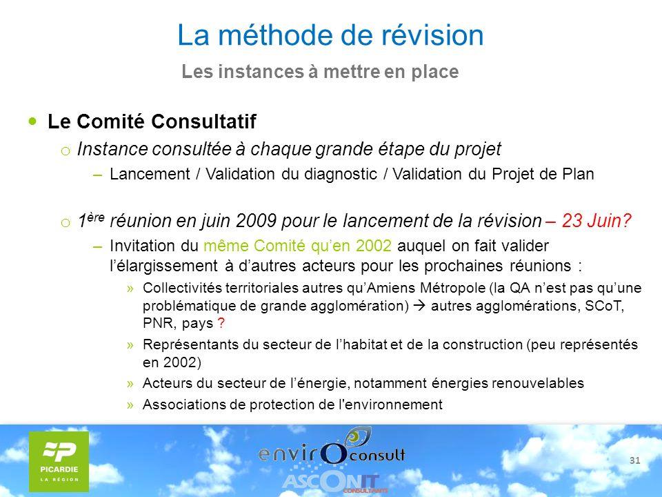 31 La méthode de révision Les instances à mettre en place Le Comité Consultatif o Instance consultée à chaque grande étape du projet –Lancement / Vali