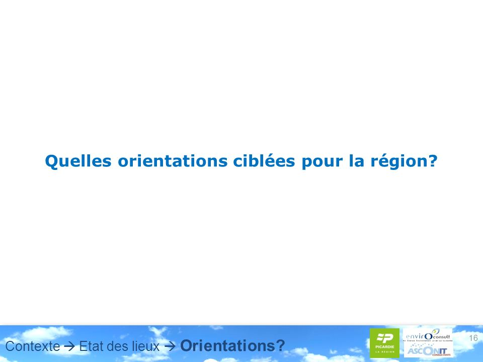 16 Quelles orientations ciblées pour la région? Contexte Etat des lieux Orientations?