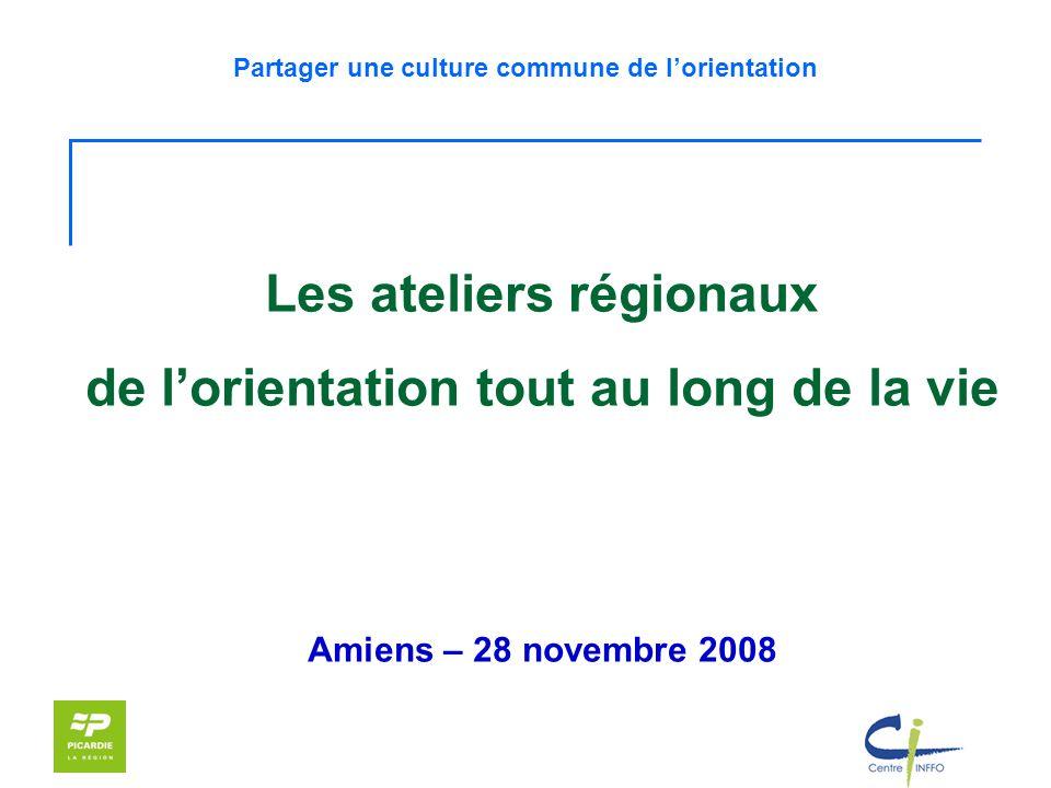 Partager une culture commune de lorientation Les ateliers régionaux de lorientation tout au long de la vie Amiens – 28 novembre 2008
