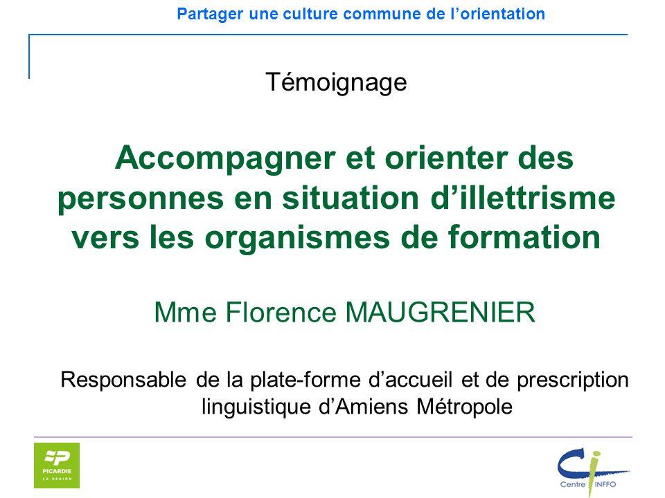 Partager une culture commune de lorientation Mme Florence MAUGRENIER Responsable de la plate-forme daccueil et de prescription linguistique dAmiens Mé