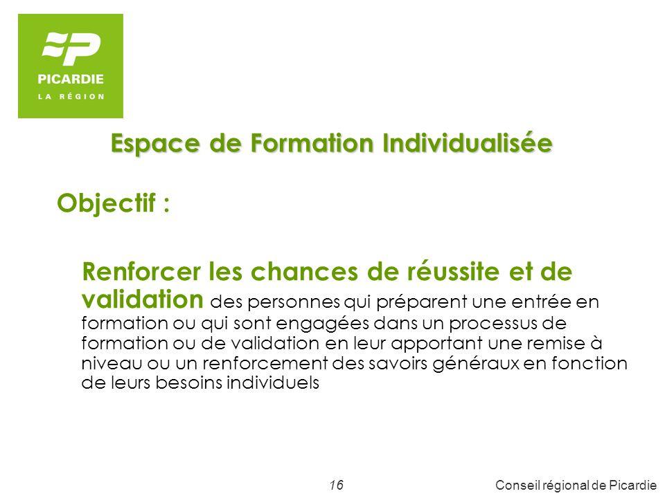 17Conseil régional de Picardie Espace de Formation Individualisée Le Public : DE en attente d une entrée en formation, issus (ou en cours) de formations aux savoirs fondamentaux, Actif, DCP … et pour lesquels une remise à niveau dans les connaissances générales est requise pour mener son projet à terme.