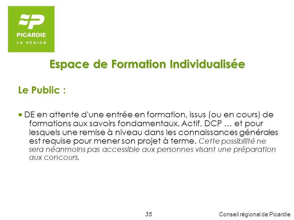 35Conseil régional de Picardie Espace de Formation Individualisée Le Public : DE en attente d une entrée en formation, issus (ou en cours) de formations aux savoirs fondamentaux, Actif, DCP … et pour lesquels une remise à niveau dans les connaissances générales est requise pour mener son projet à terme.