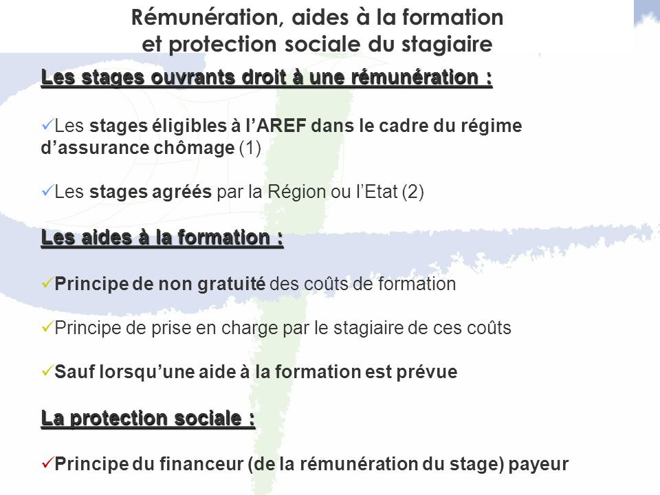 Les stages ouvrants droit à une rémunération : Les stages éligibles à lAREF dans le cadre du régime dassurance chômage (1) Les stages agréés par la Région ou lEtat (2) Les aides à la formation : Principe de non gratuité des coûts de formation Principe de prise en charge par le stagiaire de ces coûts Sauf lorsquune aide à la formation est prévue La protection sociale : Principe du financeur (de la rémunération du stage) payeur Rémunération, aides à la formation et protection sociale du stagiaire