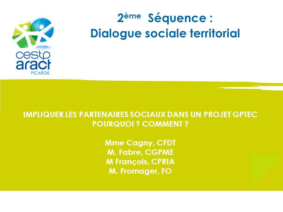 2 ème Séquence : Dialogue sociale territorial IMPLIQUER LES PARTENAIRES SOCIAUX DANS UN PROJET GPTEC POURQUOI ? COMMENT ? Mme Cagny, CFDT M. Fabre, CG
