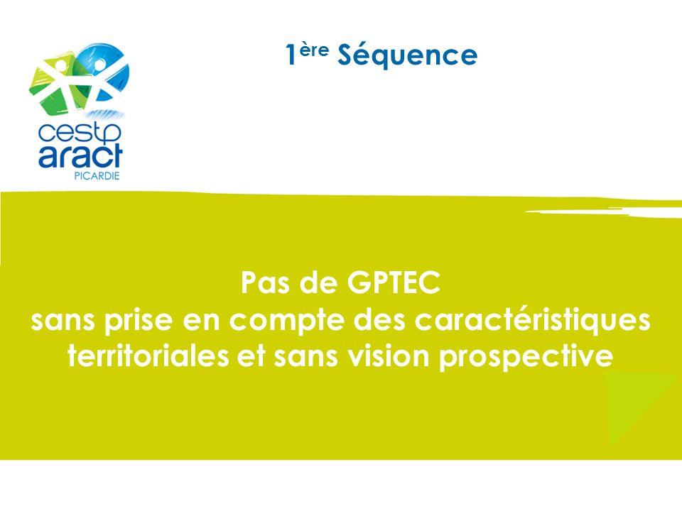 1 ère Séquence Pas de GPTEC sans prise en compte des caractéristiques territoriales et sans vision prospective