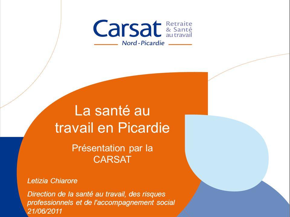 La santé au travail en Picardie - Carsat Nord-Picardie 1 La santé au travail en Picardie Présentation par la CARSAT Letizia Chiarore Direction de la s