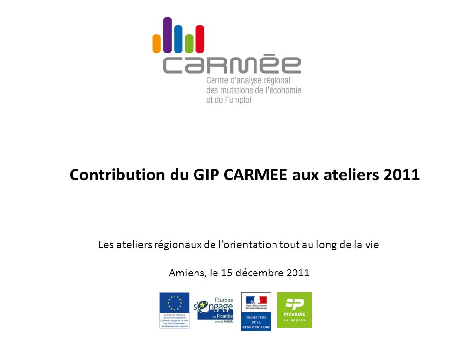 Contribution du GIP CARMEE aux ateliers 2011 Les ateliers régionaux de lorientation tout au long de la vie Amiens, le 15 décembre 2011