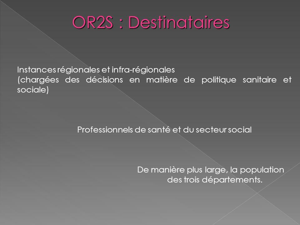 OR2S : Destinataires Instances régionales et infra-régionales (chargées des décisions en matière de politique sanitaire et sociale) Professionnels de