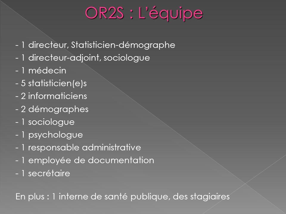 OR2S : Léquipe - 1 directeur, Statisticien-démographe - 1 directeur-adjoint, sociologue - 1 médecin - 5 statisticien(e)s - 2 informaticiens - 2 démogr