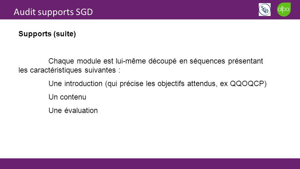 Audit supports SGD Supports (suite) Chaque module est lui-même découpé en séquences présentant les caractéristiques suivantes : Une introduction (qui précise les objectifs attendus, ex QQOQCP) Un contenu Une évaluation