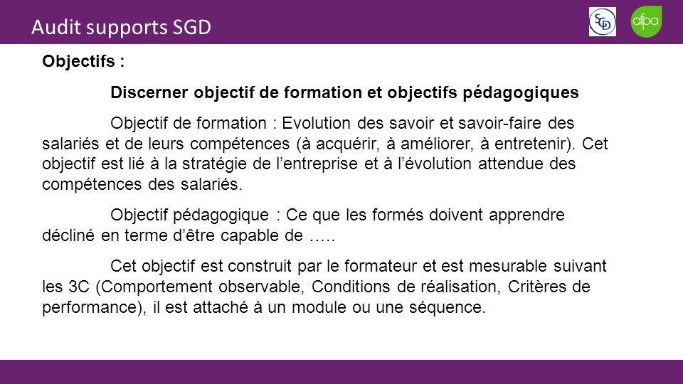 Audit supports SGD Objectifs : Discerner objectif de formation et objectifs pédagogiques Objectif de formation : Evolution des savoir et savoir-faire des salariés et de leurs compétences (à acquérir, à améliorer, à entretenir).